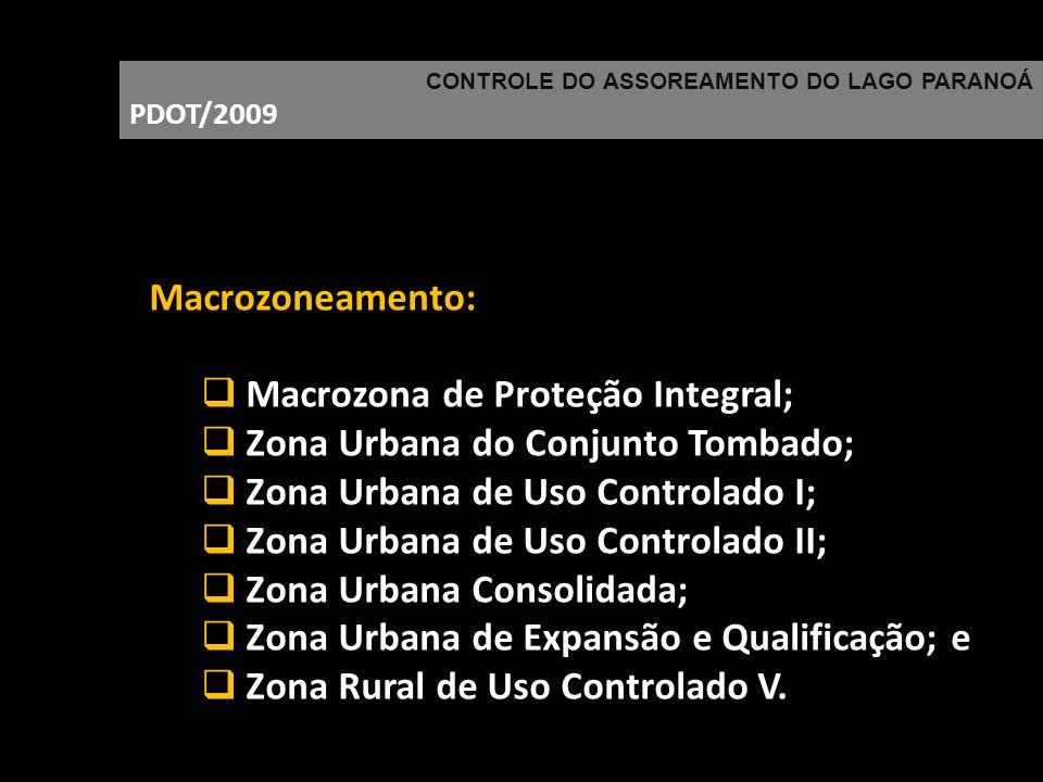 CONTROLE DO ASSOREAMENTO DO LAGO PARANOÁ PDOT/2009 Macrozoneamento: Macrozona de Proteção Integral; Zona Urbana do Conjunto Tombado; Zona Urbana de Us