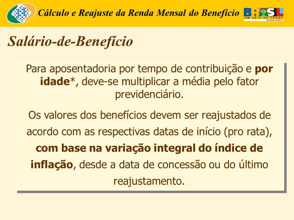 Cálculo e Reajuste da Renda Mensal do Benefício Para aposentadoria por tempo de contribuição e por idade*, deve-se multiplicar a média pelo fator previdenciário.