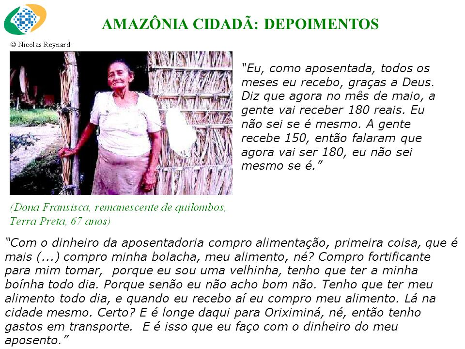 AMAZÔNIA CIDADÃ: DEPOIMENTOS Eu, como aposentada, todos os meses eu recebo, graças a Deus.