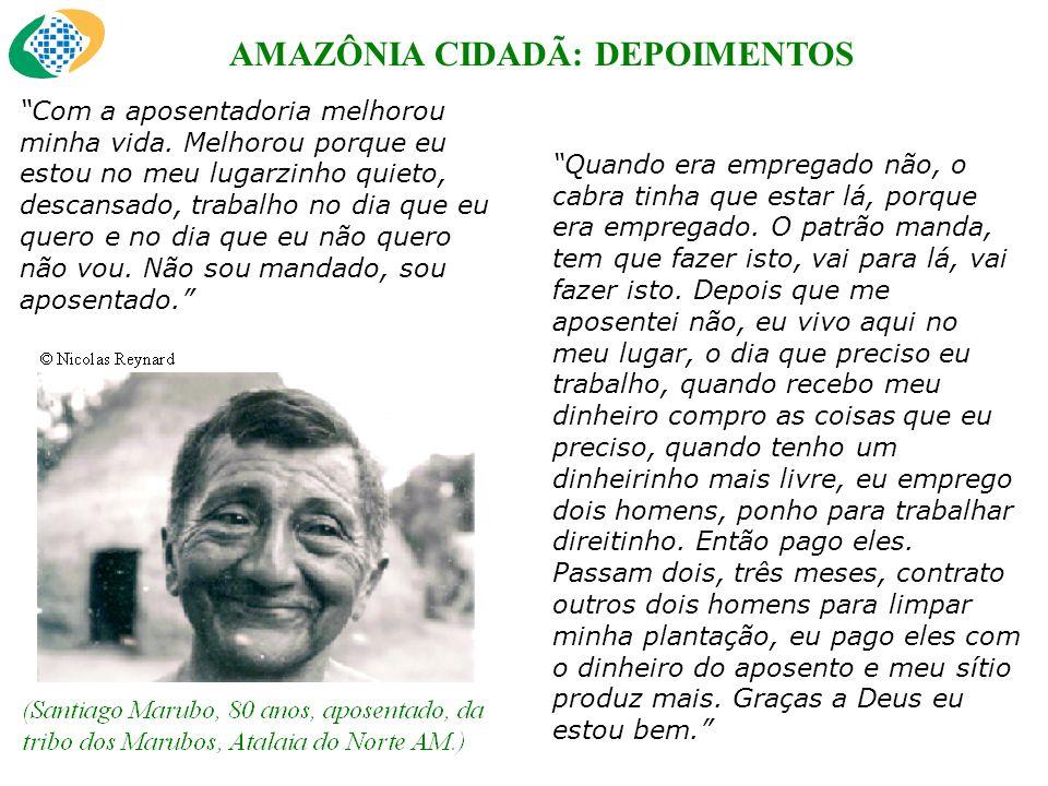 AMAZÔNIA CIDADÃ: DEPOIMENTOS Com a aposentadoria melhorou minha vida.