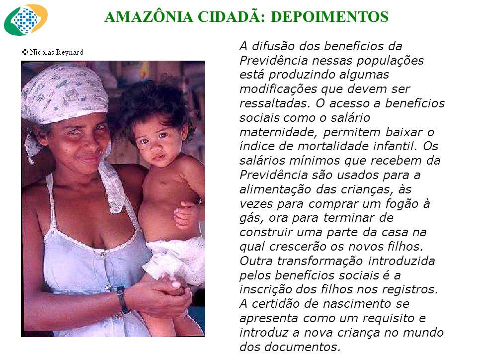 AMAZÔNIA CIDADÃ: DEPOIMENTOS A difusão dos benefícios da Previdência nessas populações está produzindo algumas modificações que devem ser ressaltadas.