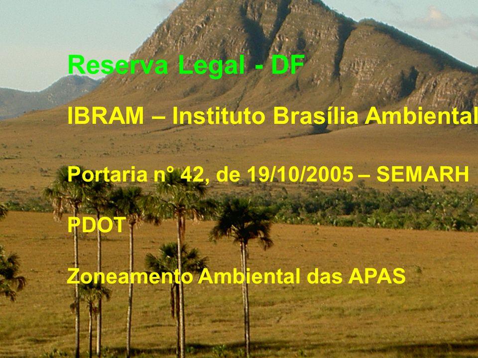 Reserva Legal - DF IBRAM – Instituto Brasília Ambiental Portaria n° 42, de 19/10/2005 – SEMARH PDOT Zoneamento Ambiental das APAS