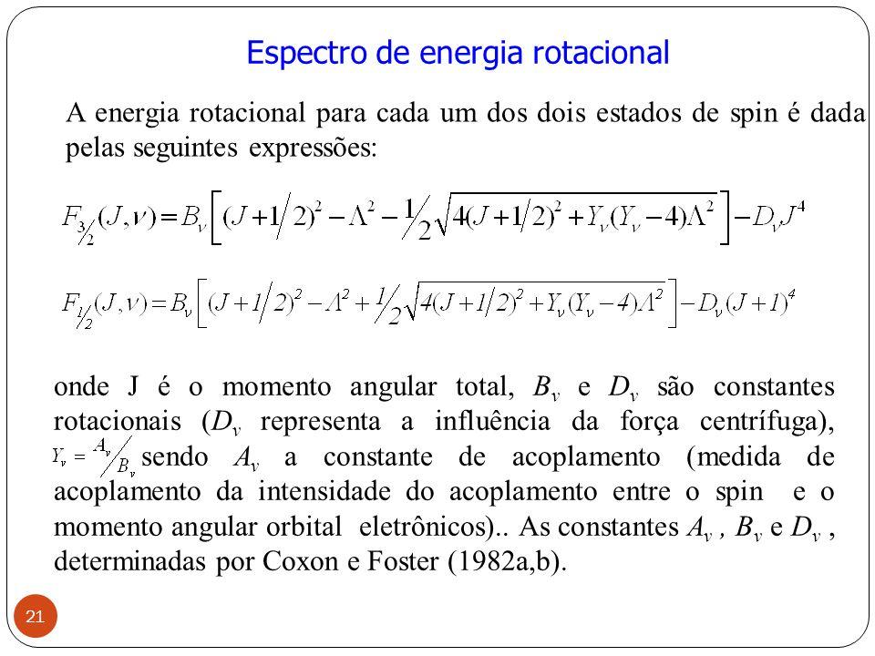 Espectro de energia rotacional onde J é o momento angular total, B v e D v são constantes rotacionais (D v representa a influência da força centrífuga), sendo A v a constante de acoplamento (medida de acoplamento da intensidade do acoplamento entre o spin e o momento angular orbital eletrônicos)..