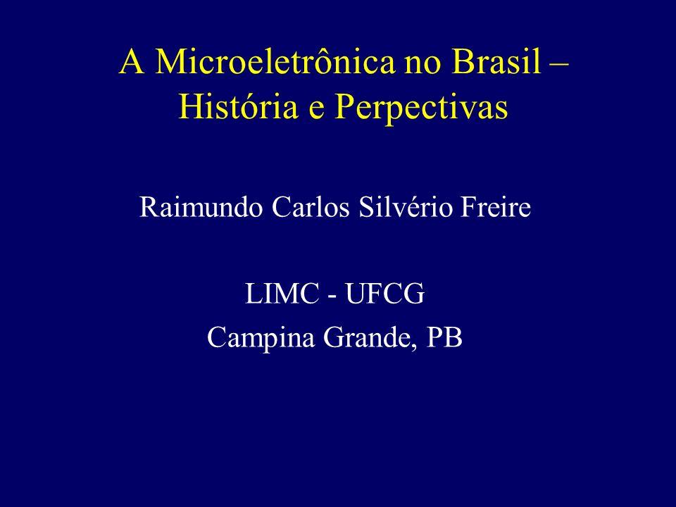 A Microeletrônica no Brasil – História e Perpectivas Raimundo Carlos Silvério Freire LIMC - UFCG Campina Grande, PB