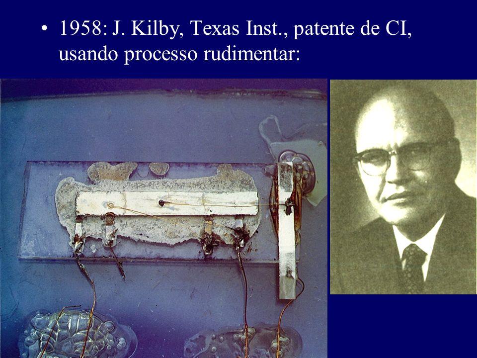 1958: J. Kilby, Texas Inst., patente de CI, usando processo rudimentar: