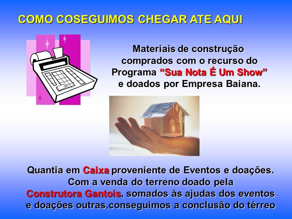 COMO COSEGUIMOS CHEGAR ATE AQUI Materiais de construção comprados com o recurso do Programa Sua Nota É Um Show e doados por Empresa Baiana. Quantia em