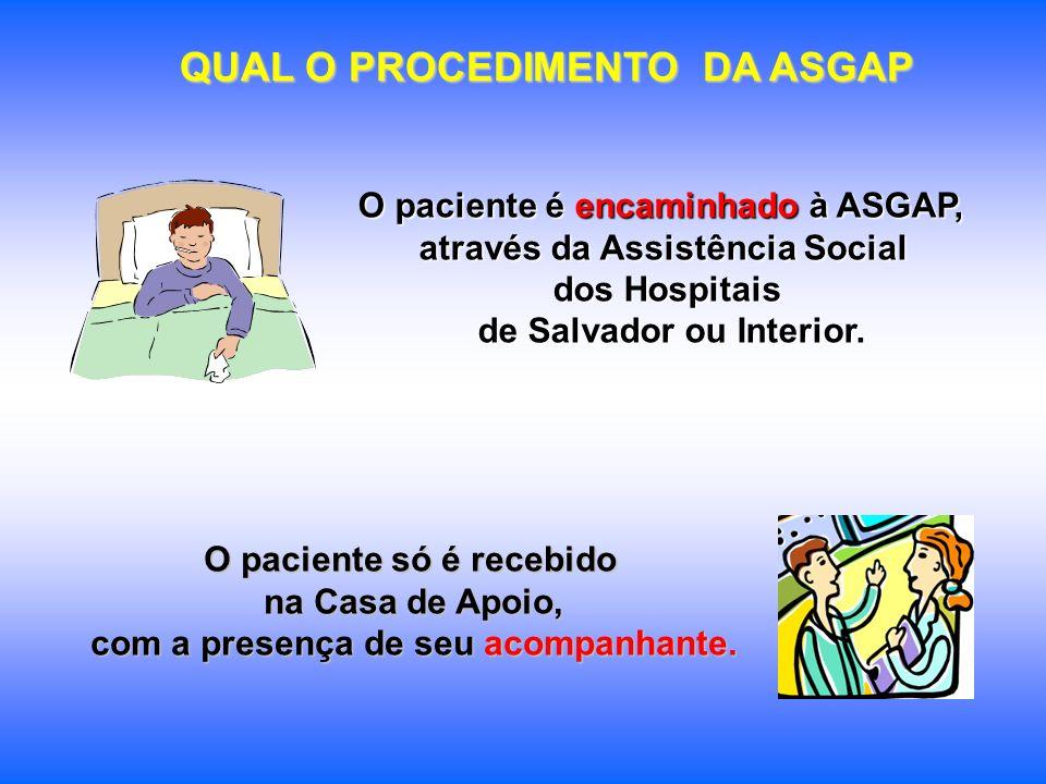 QUAL O PROCEDIMENTO DA ASGAP O paciente é encaminhado à ASGAP, através da Assistência Social dos Hospitais de Salvador ou Interior. O paciente só é re
