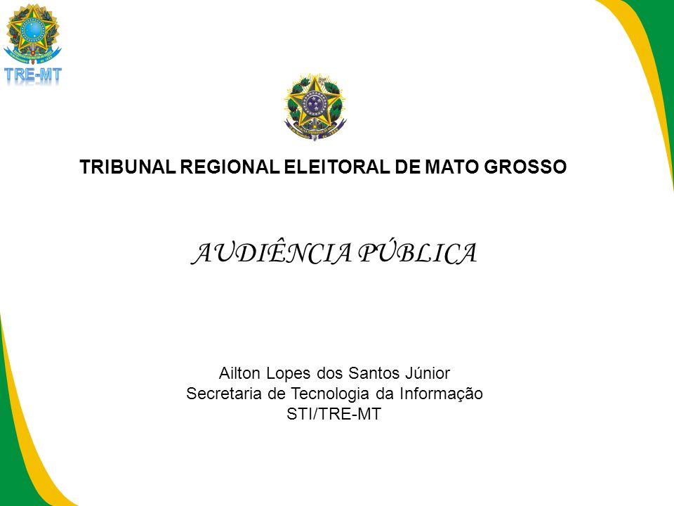 AUDIÊNCIA PÚBLICA TRIBUNAL REGIONAL ELEITORAL DE MATO GROSSO Ailton Lopes dos Santos Júnior Secretaria de Tecnologia da Informação STI/TRE-MT