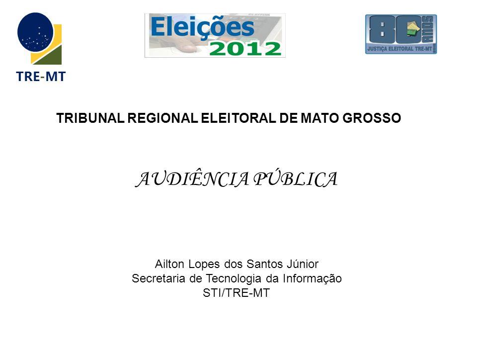 TRE-MT AUDIÊNCIA PÚBLICA TRIBUNAL REGIONAL ELEITORAL DE MATO GROSSO Ailton Lopes dos Santos Júnior Secretaria de Tecnologia da Informação STI/TRE-MT