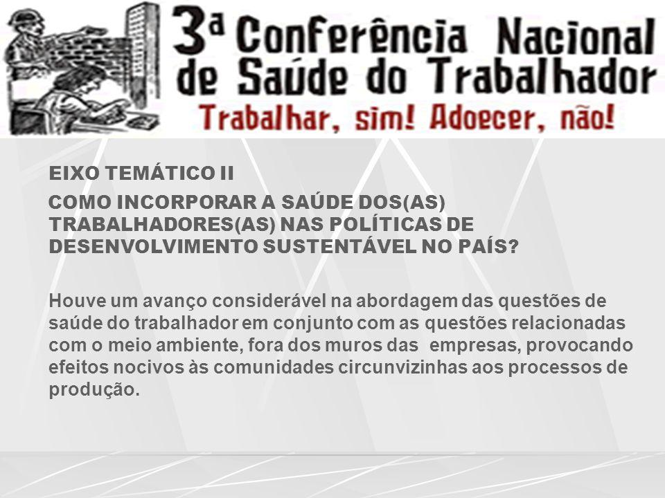 EIXO TEMÁTICO II COMO INCORPORAR A SAÚDE DOS(AS) TRABALHADORES(AS) NAS POLÍTICAS DE DESENVOLVIMENTO SUSTENTÁVEL NO PAÍS.