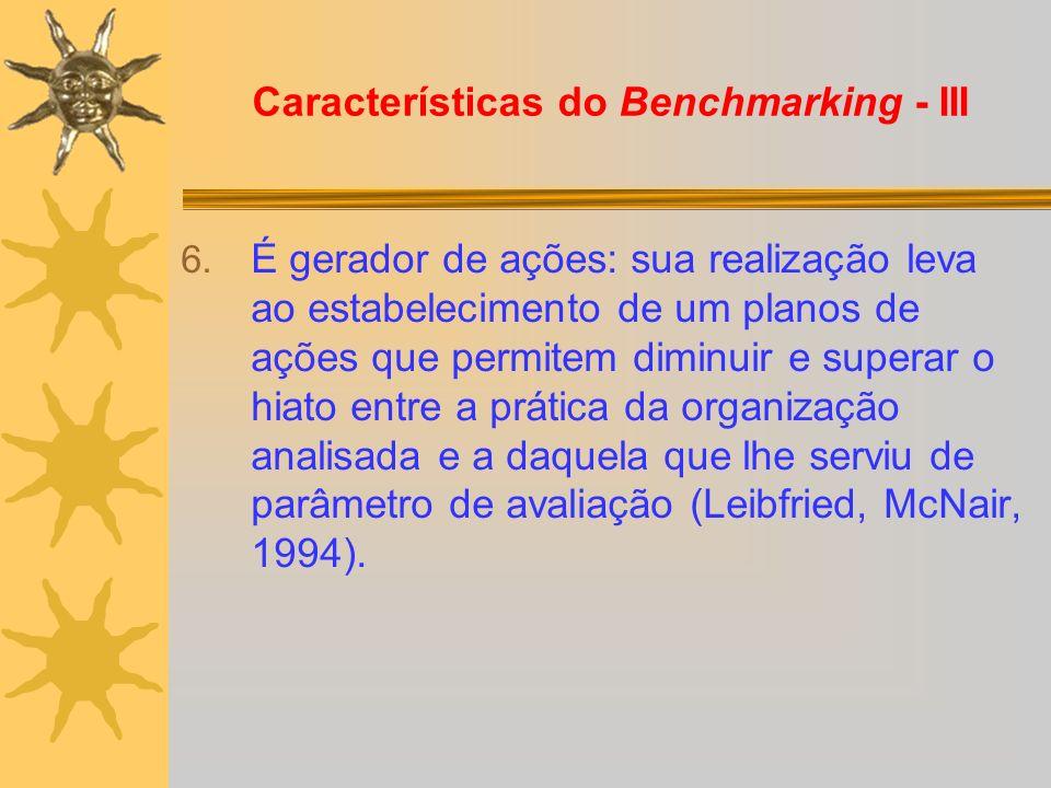 Características do Benchmarking - III 6. É gerador de ações: sua realização leva ao estabelecimento de um planos de ações que permitem diminuir e supe
