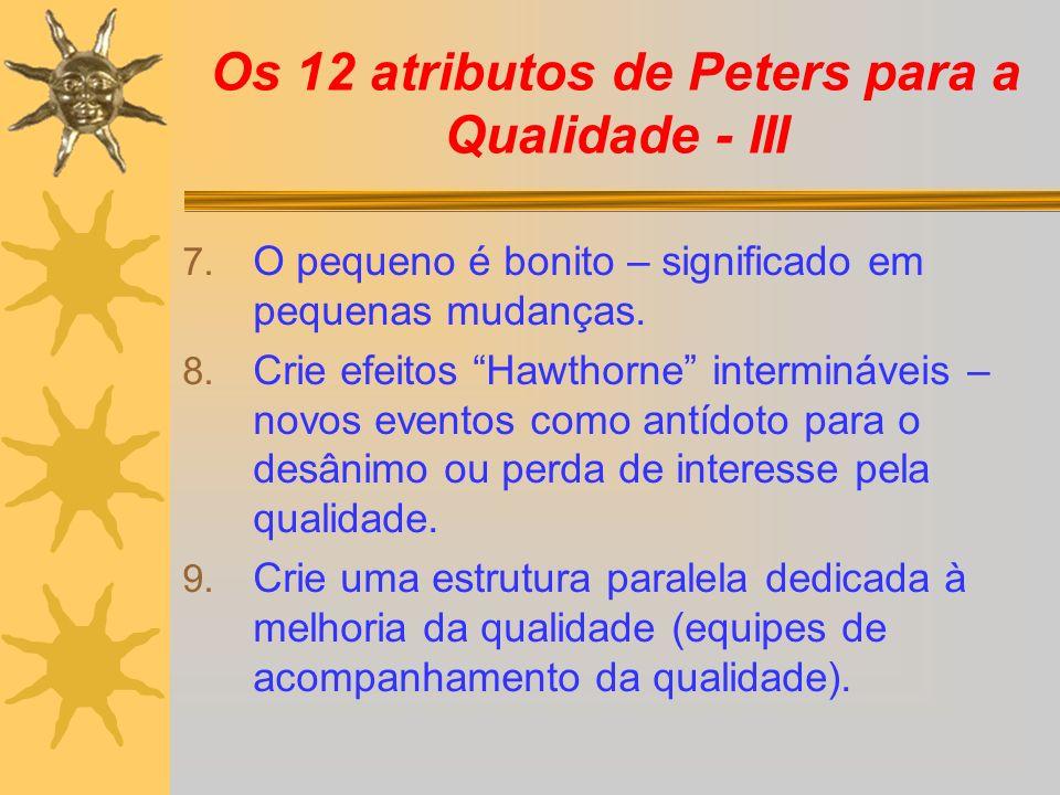 Os 12 atributos de Peters para a Qualidade - III 7. O pequeno é bonito – significado em pequenas mudanças. 8. Crie efeitos Hawthorne intermináveis – n