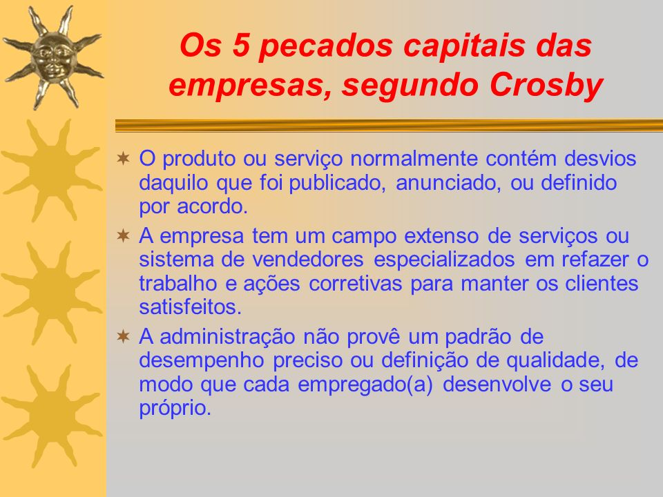 Os 5 pecados capitais das empresas, segundo Crosby O produto ou serviço normalmente contém desvios daquilo que foi publicado, anunciado, ou definido p