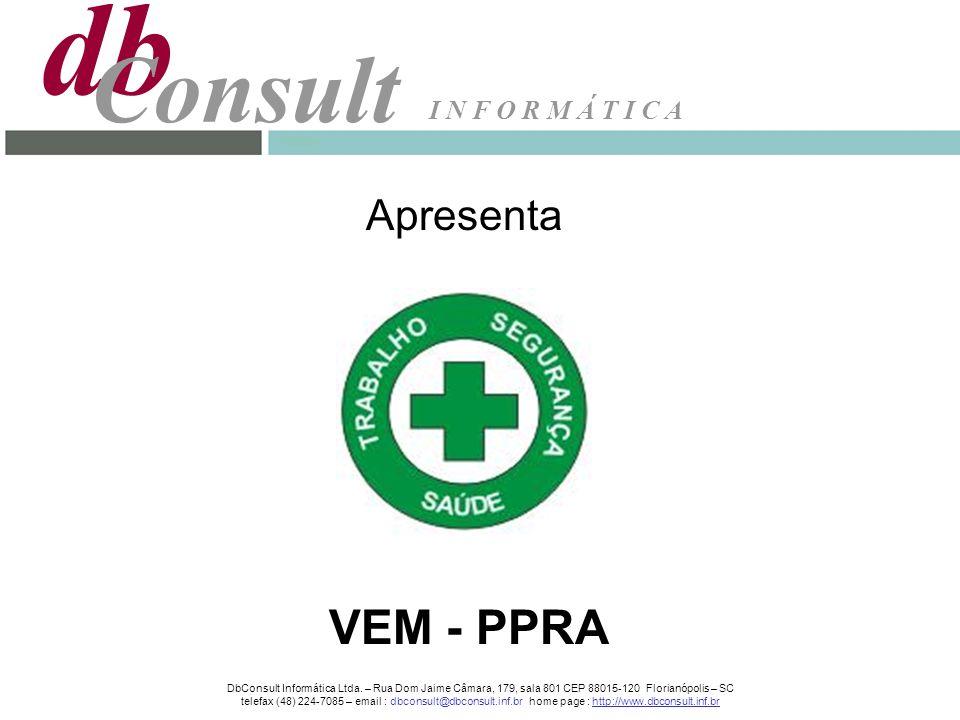 Apresenta VEM - PPRA db Consult I N F O R M Á T I C A DbConsult Informática Ltda. – Rua Dom Jaime Câmara, 179, sala 801 CEP 88015-120 Florianópolis –