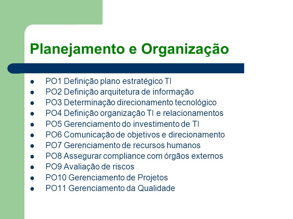 Planejamento e Organização PO1 Definição plano estratégico TI PO2 Definição arquitetura de informação PO3 Determinação direcionamento tecnológico PO4