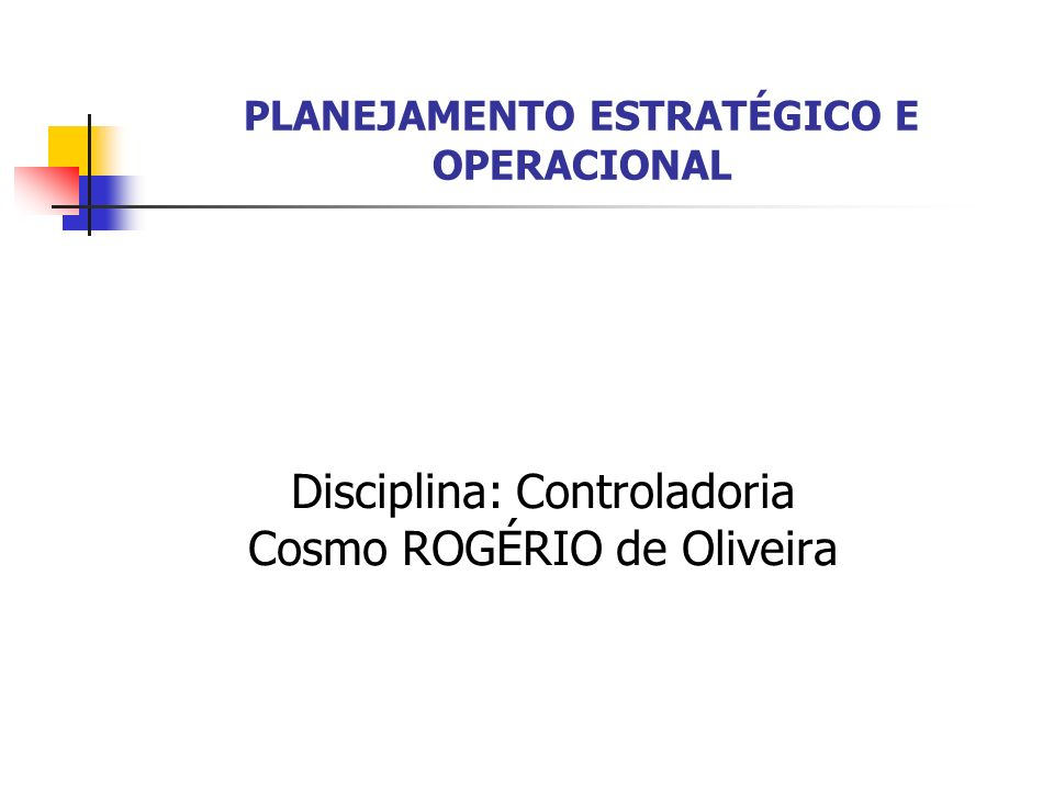 Disciplina: Controladoria Cosmo ROGÉRIO de Oliveira PLANEJAMENTO ESTRATÉGICO E OPERACIONAL