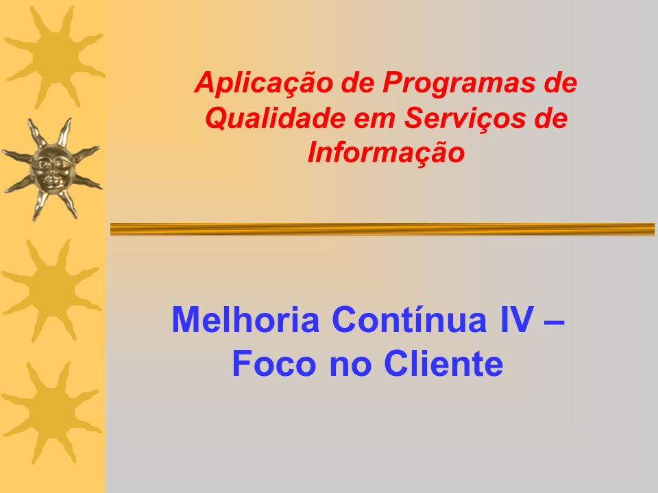 Aplicação de Programas de Qualidade em Serviços de Informação Melhoria Contínua IV – Foco no Cliente
