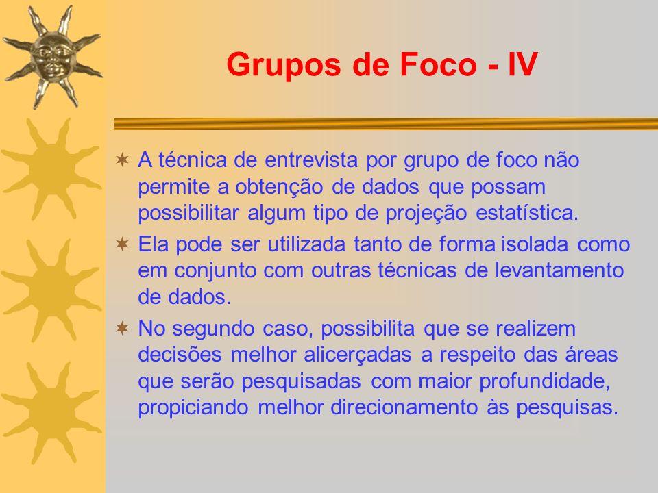 Grupos de Foco - IV A técnica de entrevista por grupo de foco não permite a obtenção de dados que possam possibilitar algum tipo de projeção estatística.