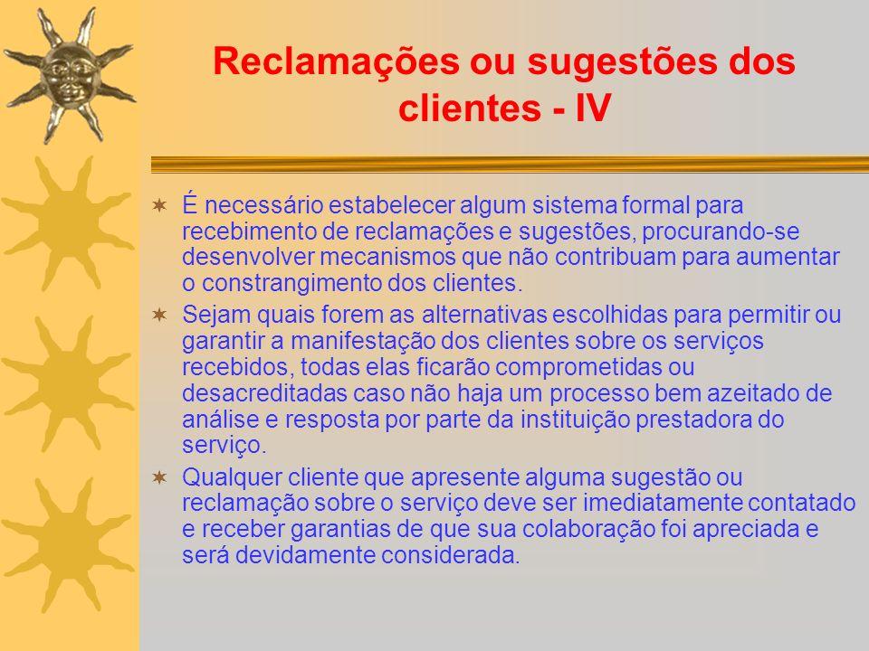 Reclamações ou sugestões dos clientes - IV É necessário estabelecer algum sistema formal para recebimento de reclamações e sugestões, procurando-se desenvolver mecanismos que não contribuam para aumentar o constrangimento dos clientes.