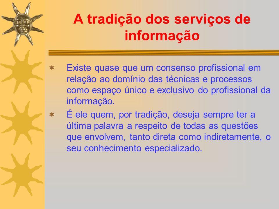 A tradição dos serviços de informação Existe quase que um consenso profissional em relação ao domínio das técnicas e processos como espaço único e exclusivo do profissional da informação.
