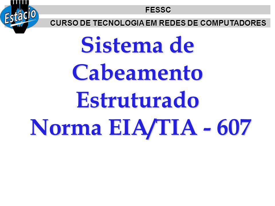 Sistema de Cabeamento Estruturado Norma EIA/TIA - 607 FESSC CURSO DE TECNOLOGIA EM REDES DE COMPUTADORES