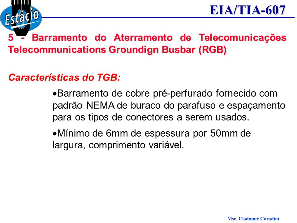 Msc. Clodomir Coradini EIA/TIA-607 5 - Barramento do Aterramento de Telecomunicações Telecommunications Groundign Busbar (RGB) Características do TGB: