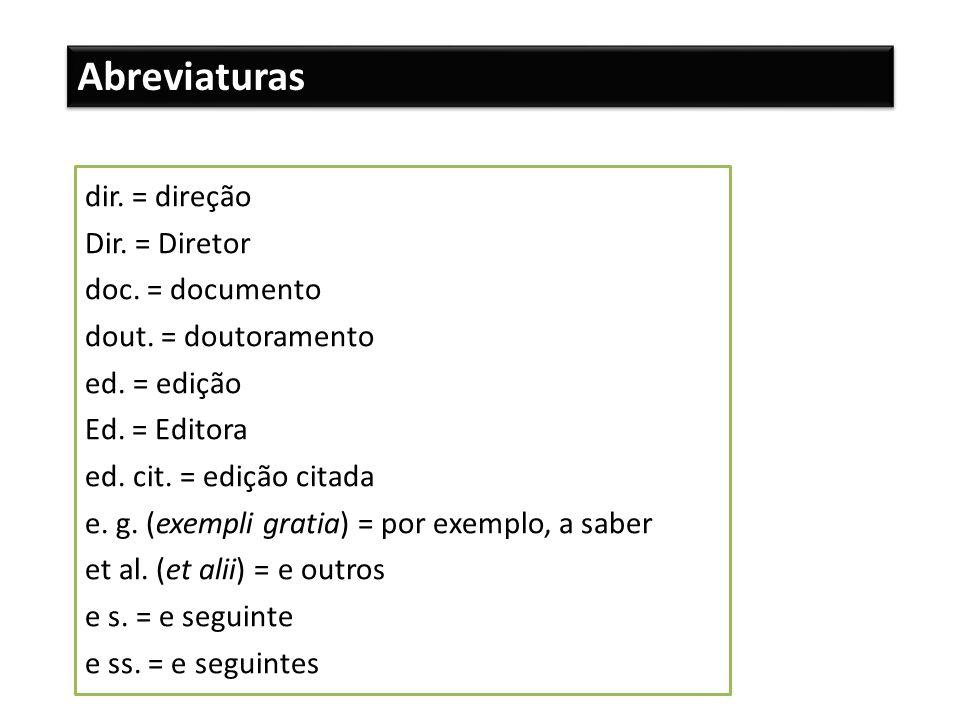 Abreviaturas dir. = direção Dir. = Diretor doc. = documento dout. = doutoramento ed. = edição Ed. = Editora ed. cit. = edição citada e. g. (exempli gr