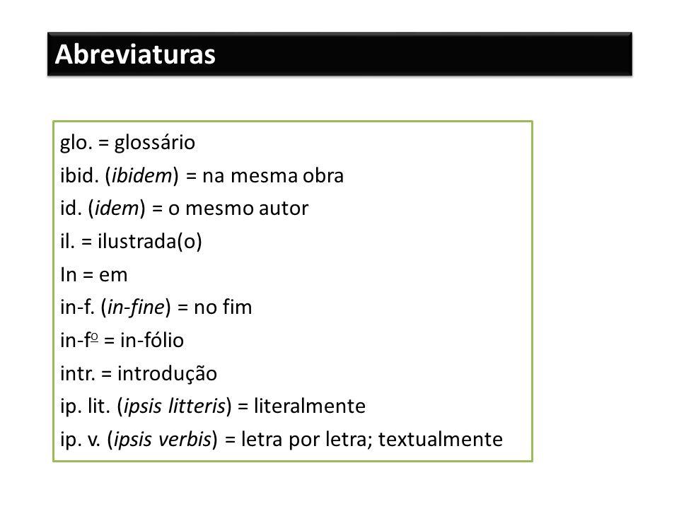 Abreviaturas glo. = glossário ibid. (ibidem) = na mesma obra id. (idem) = o mesmo autor il. = ilustrada(o) In = em in-f. (in-fine) = no fim in-f o = i