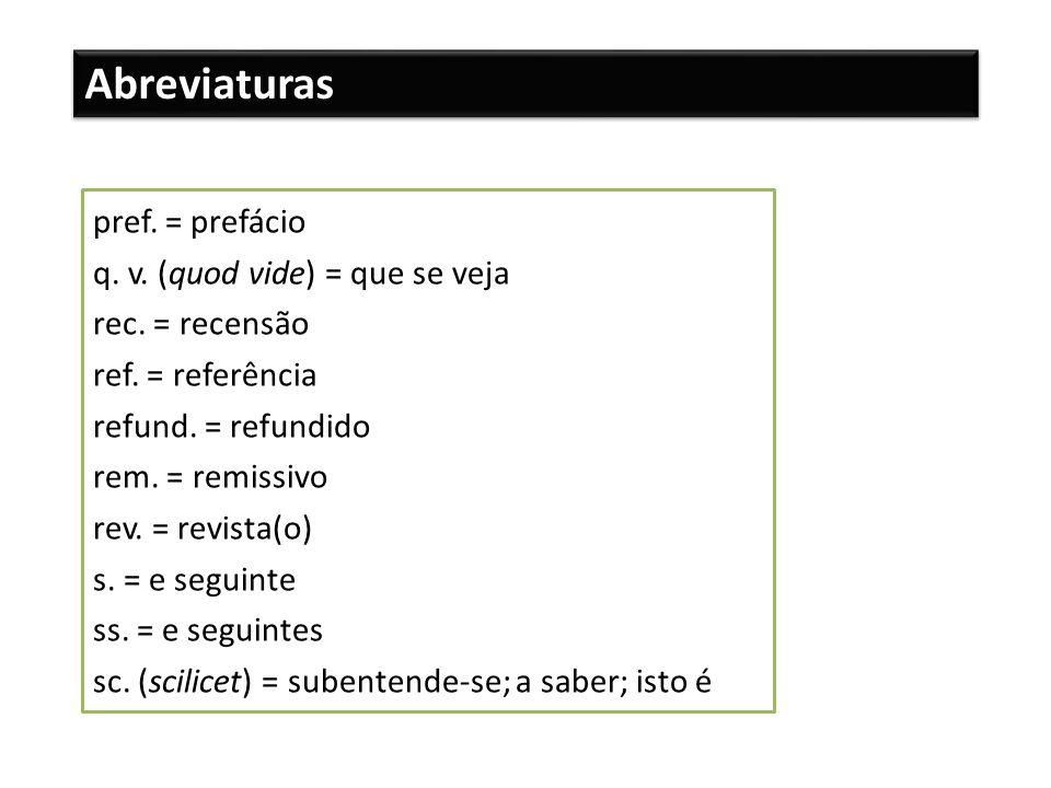 Abreviaturas pref. = prefácio q. v. (quod vide) = que se veja rec. = recensão ref. = referência refund. = refundido rem. = remissivo rev. = revista(o)