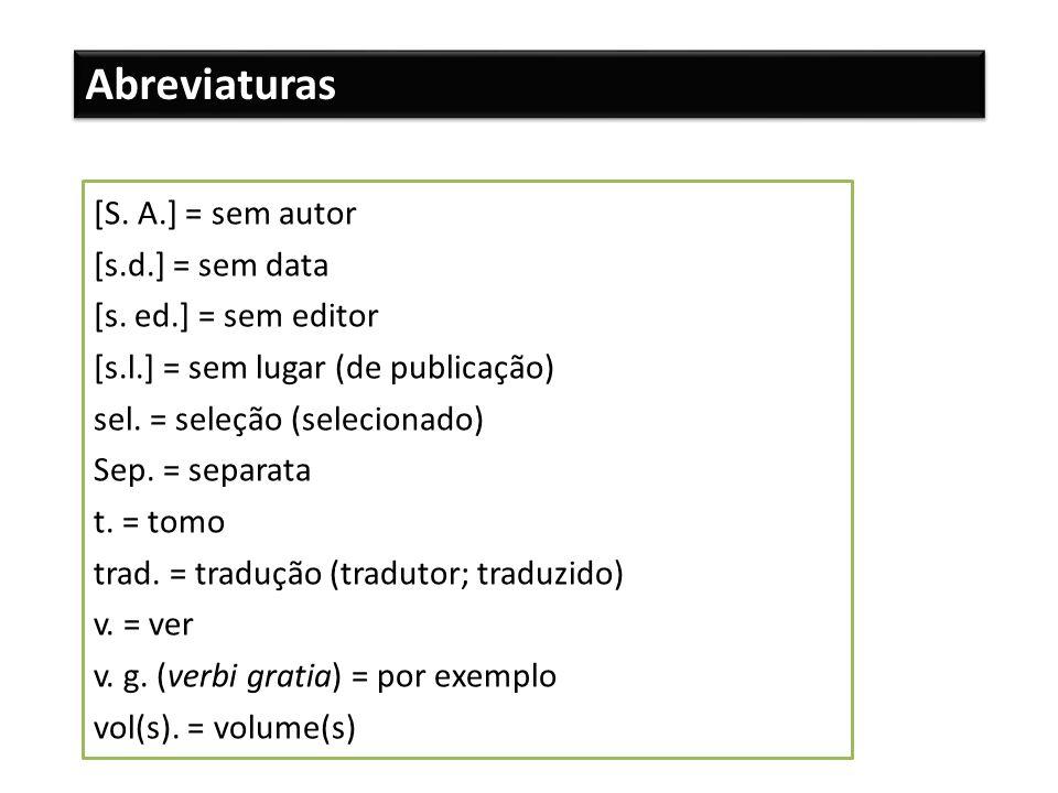 Abreviaturas [S. A.] = sem autor [s.d.] = sem data [s. ed.] = sem editor [s.l.] = sem lugar (de publicação) sel. = seleção (selecionado) Sep. = separa