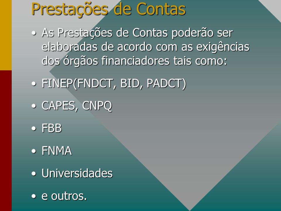 Prestações de Contas As Prestações de Contas poderão ser elaboradas de acordo com as exigências dos órgãos financiadores tais como:As Prestações de Contas poderão ser elaboradas de acordo com as exigências dos órgãos financiadores tais como: FINEP(FNDCT, BID, PADCT)FINEP(FNDCT, BID, PADCT) CAPES, CNPQCAPES, CNPQ FBBFBB FNMAFNMA UniversidadesUniversidades e outros.e outros.