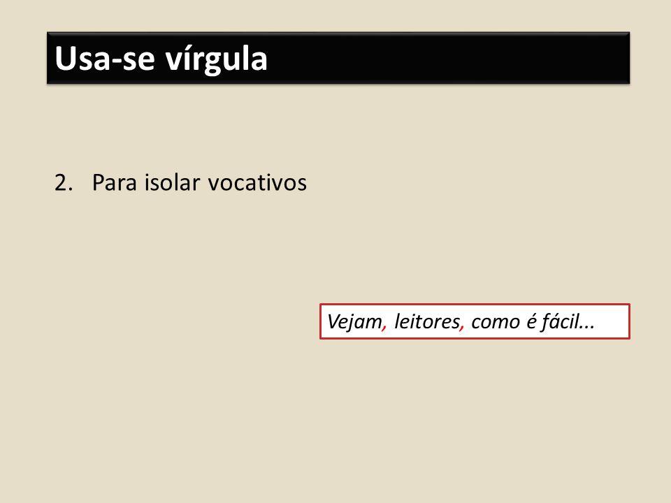Usa-se vírgula 2.Para isolar vocativos Vejam, leitores, como é fácil...