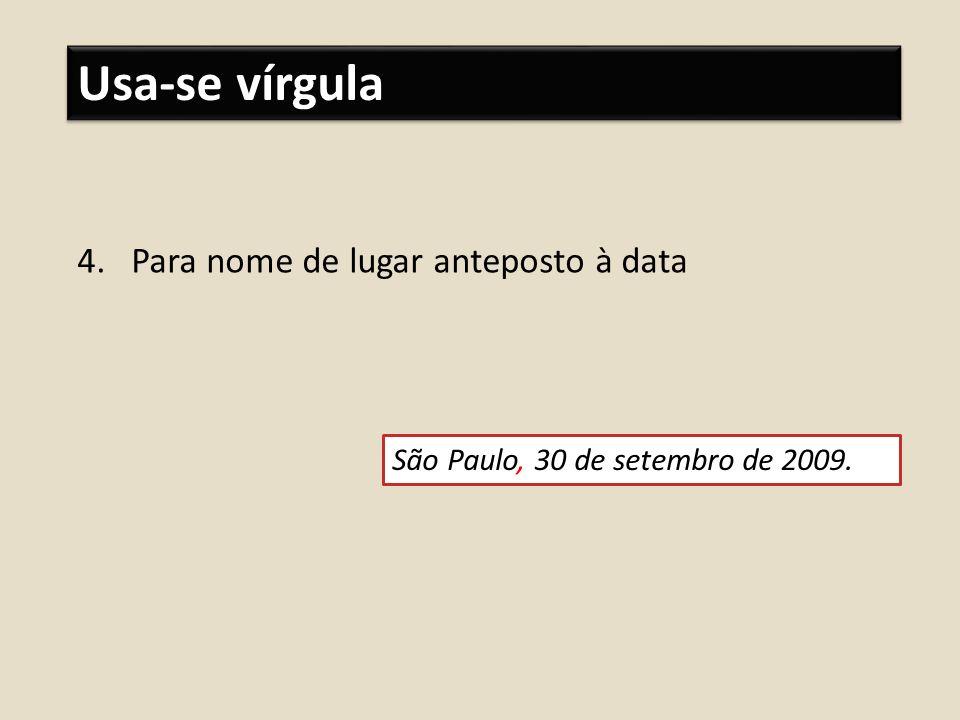Usa-se vírgula 4.Para nome de lugar anteposto à data São Paulo, 30 de setembro de 2009.