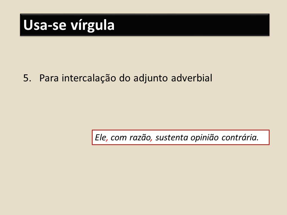 Usa-se vírgula 5.Para intercalação do adjunto adverbial Ele, com razão, sustenta opinião contrária.