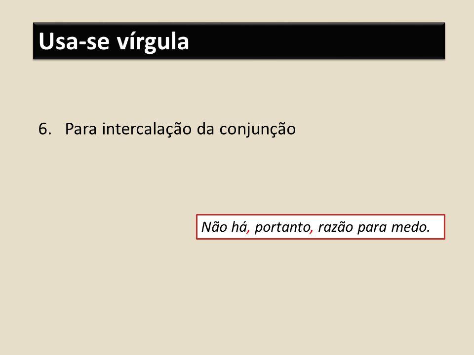 Usa-se vírgula 6.Para intercalação da conjunção Não há, portanto, razão para medo.