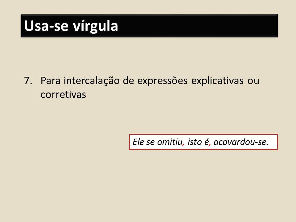 Usa-se vírgula 7.Para intercalação de expressões explicativas ou corretivas Ele se omitiu, isto é, acovardou-se.