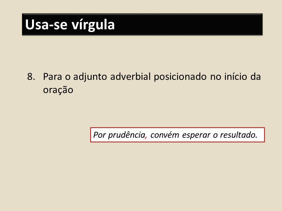 Usa-se vírgula 8.Para o adjunto adverbial posicionado no início da oração Por prudência, convém esperar o resultado.