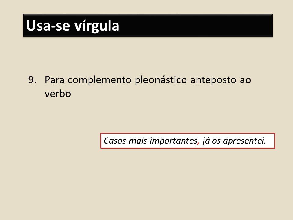 Usa-se vírgula 9.Para complemento pleonástico anteposto ao verbo Casos mais importantes, já os apresentei.