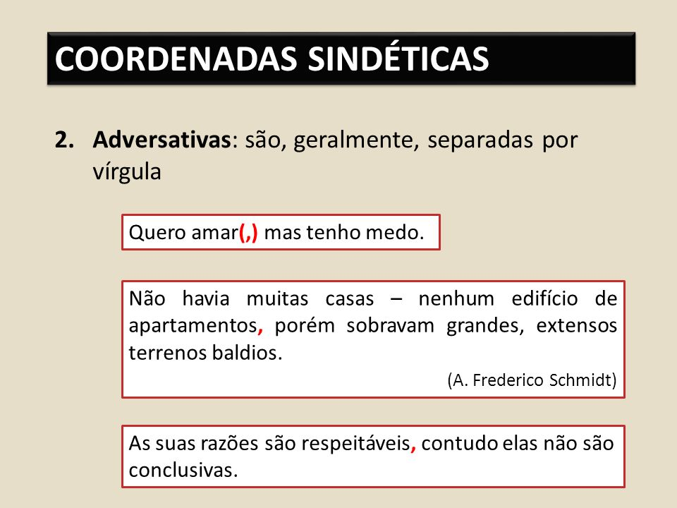 COORDENADAS SINDÉTICAS 2.Adversativas: são, geralmente, separadas por vírgula Quero amar(,) mas tenho medo.