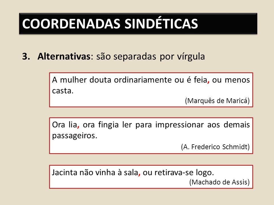 COORDENADAS SINDÉTICAS 3.Alternativas: são separadas por vírgula A mulher douta ordinariamente ou é feia, ou menos casta.
