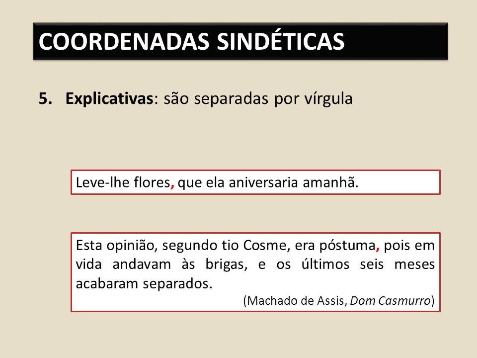COORDENADAS SINDÉTICAS 5.Explicativas: são separadas por vírgula Leve-lhe flores, que ela aniversaria amanhã.