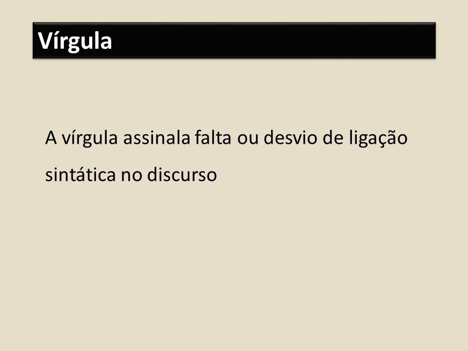Vírgula A vírgula assinala falta ou desvio de ligação sintática no discurso