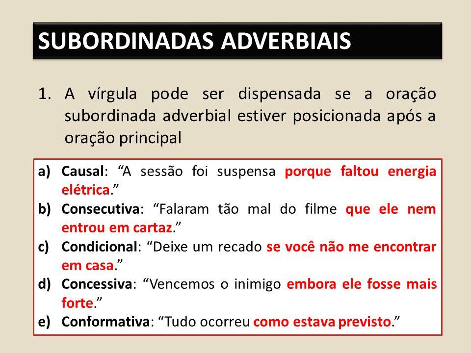 SUBORDINADAS ADVERBIAIS 1.A vírgula pode ser dispensada se a oração subordinada adverbial estiver posicionada após a oração principal a)Causal: A sessão foi suspensa porque faltou energia elétrica.