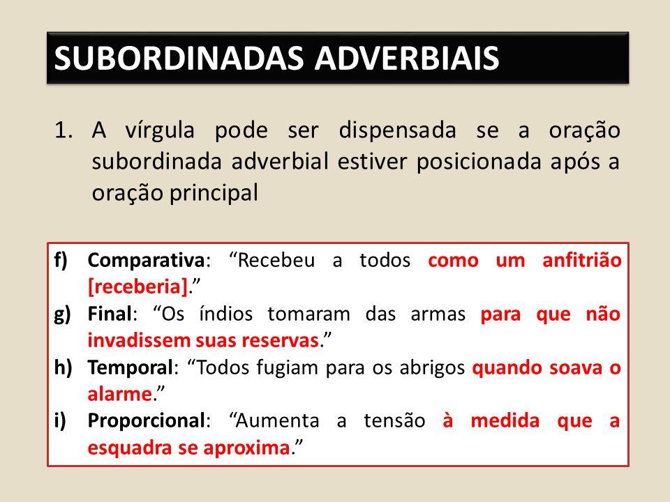 SUBORDINADAS ADVERBIAIS 1.A vírgula pode ser dispensada se a oração subordinada adverbial estiver posicionada após a oração principal f)Comparativa: Recebeu a todos como um anfitrião [receberia].