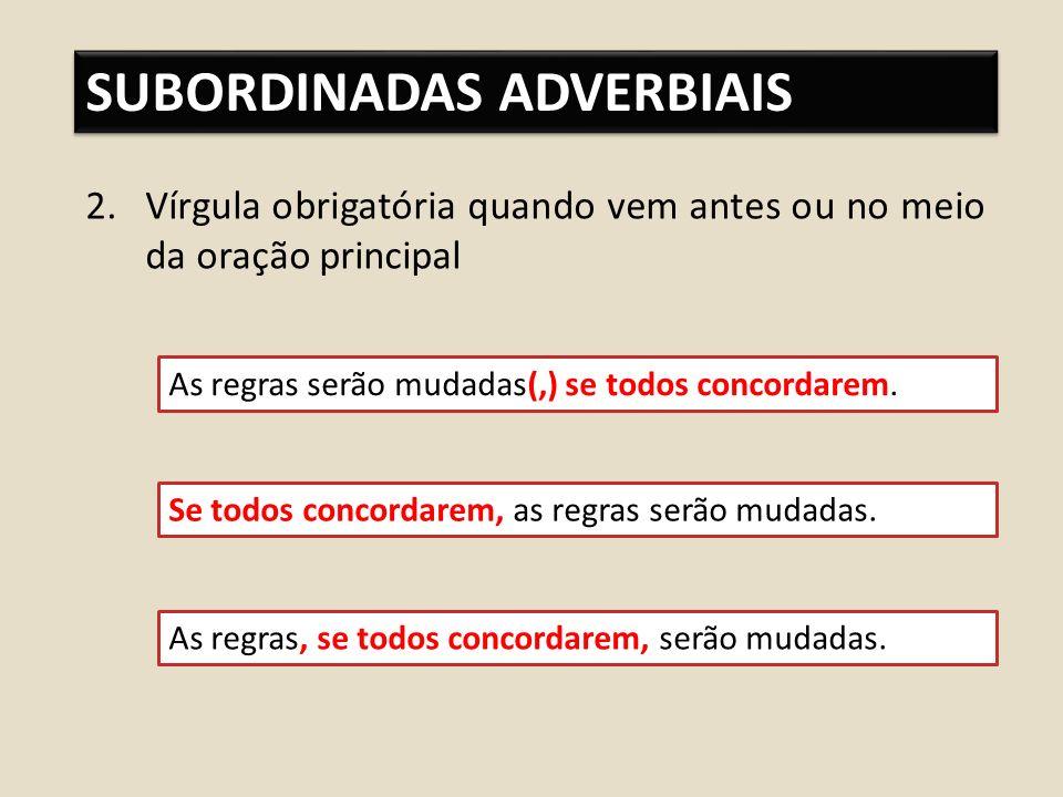 SUBORDINADAS ADVERBIAIS 2.Vírgula obrigatória quando vem antes ou no meio da oração principal As regras serão mudadas(,) se todos concordarem.