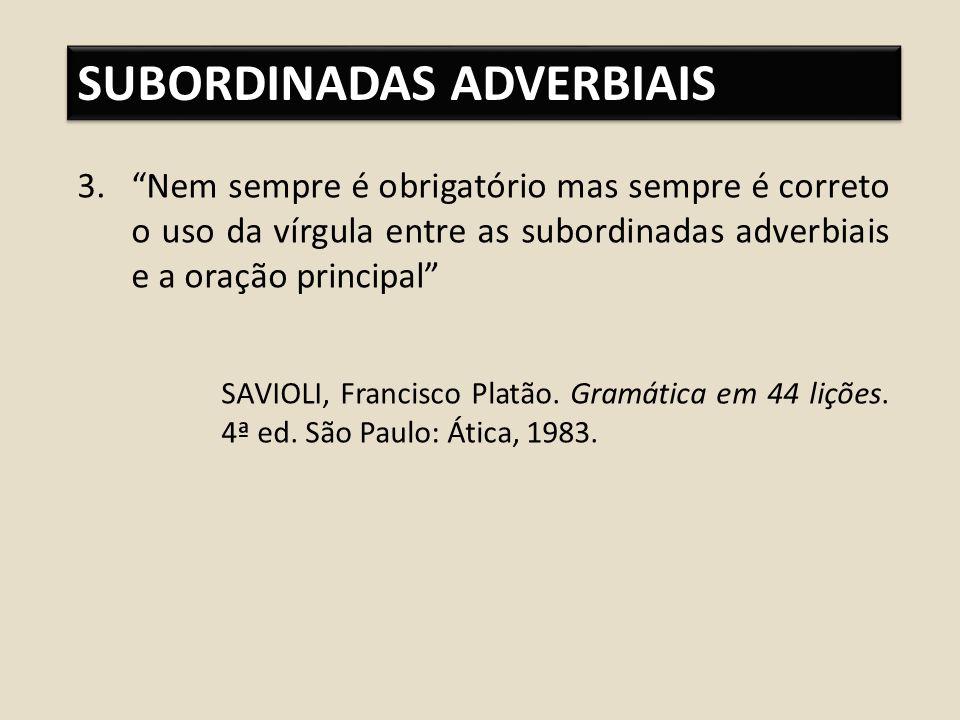SUBORDINADAS ADVERBIAIS 3.Nem sempre é obrigatório mas sempre é correto o uso da vírgula entre as subordinadas adverbiais e a oração principal SAVIOLI, Francisco Platão.