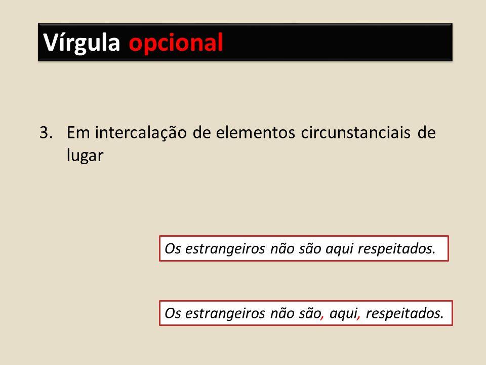 Vírgula opcional 3.Em intercalação de elementos circunstanciais de lugar Os estrangeiros não são aqui respeitados.