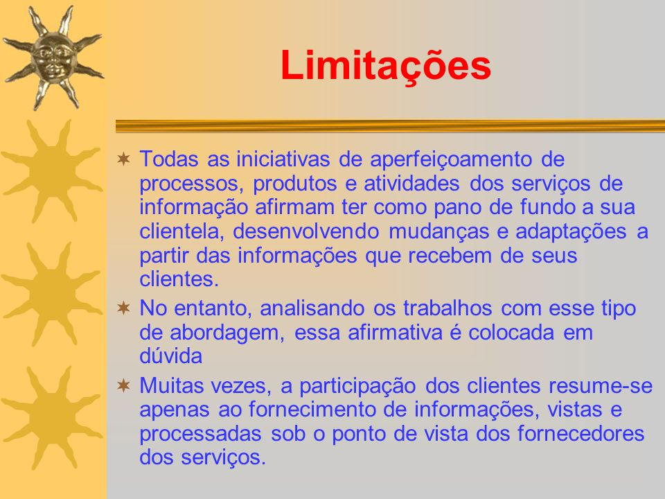 Limitações Todas as iniciativas de aperfeiçoamento de processos, produtos e atividades dos serviços de informação afirmam ter como pano de fundo a sua