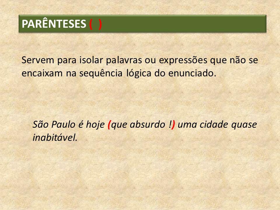 PARÊNTESES ( ) Servem para isolar palavras ou expressões que não se encaixam na sequência lógica do enunciado. São Paulo é hoje (que absurdo !) uma ci