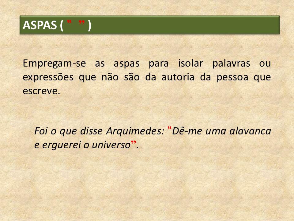 ASPAS ( ) Empregam-se as aspas para isolar palavras ou expressões que não são da autoria da pessoa que escreve. Foi o que disse Arquimedes: Dê-me uma